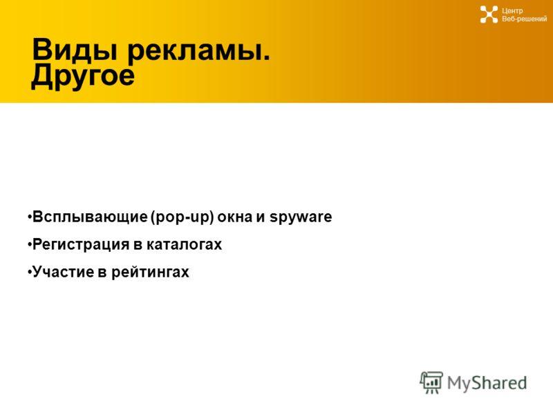 Виды рекламы. Другое Всплывающие (pop-up) окна и spyware Регистрация в каталогах Участие в рейтингах Центр Веб-решений