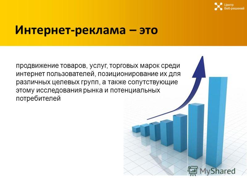 Интернет-реклама – это Центр Веб-решений продвижение товаров, услуг, торговых марок среди интернет пользователей, позиционирование их для различных целевых групп, а также сопутствующие этому исследования рынка и потенциальных потребителей