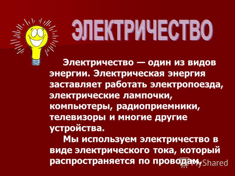 Электричество один из видов энергии. Электрическая энергия заставляет работать электропоезда, электрические лампочки, компьютеры, радиоприемники, телевизоры и многие другие устройства. Мы используем электричество в виде электрического тока, который р
