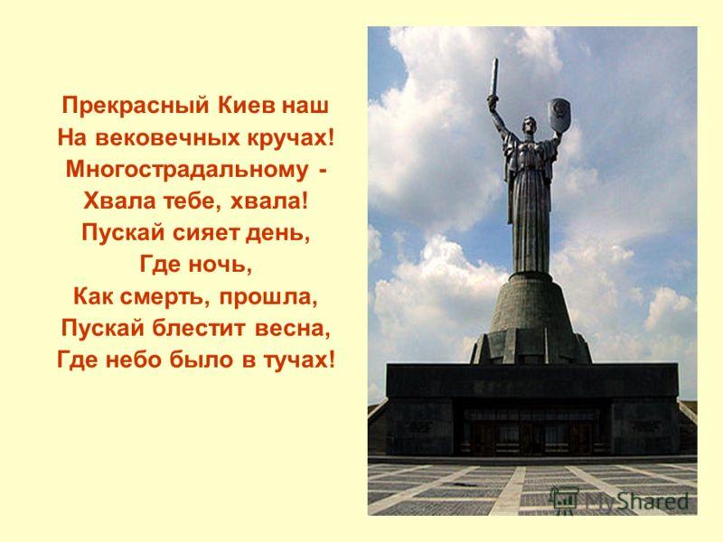 Прекрасный Киев наш На вековечных кручах! Многострадальному - Хвала тебе, хвала! Пускай сияет день, Где ночь, Как смерть, прошла, Пускай блестит весна, Где небо было в тучах!