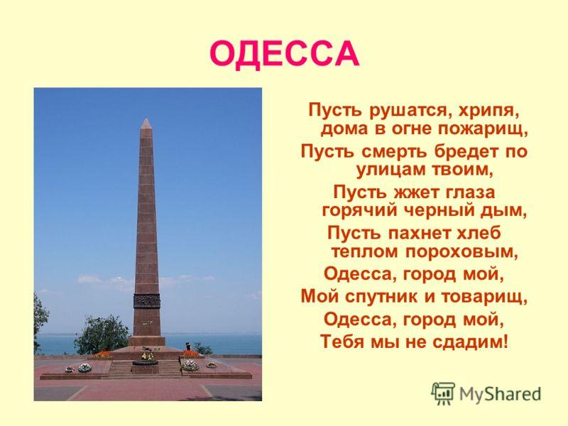 ОДЕССА Пусть рушатся, хрипя, дома в огне пожарищ, Пусть смерть бредет по улицам твоим, Пусть жжет глаза горячий черный дым, Пусть пахнет хлеб теплом пороховым, Одесса, город мой, Мой спутник и товарищ, Одесса, город мой, Тебя мы не сдадим!