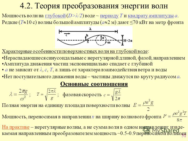 51 4.2. Теория преобразования энергии волн Мощность волн на глубокой (D>λ/2) воде ~ периоду Т и квадрату амплитуды а. Редкие (Т 10 с) волны большой амплитуды (а 2 м) дают 70 кВт на метр фронта Характерные особенности поверхностных волн на глубокой во