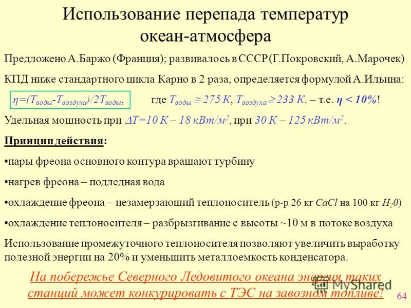 64 Использование перепада температур океан-атмосфера Предложено А.Баржо (Франция); развивалось в СССР (Г.Покровский, А.Марочек) КПД ниже стандартного цикла Карно в 2 раза, определяется формулой А.Ильина: η=(Т воды -Т воздуха )/2Т воды, где Т воды 275
