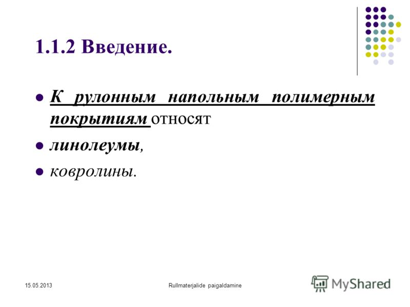 15.05.2013Rullmaterjalide paigaldamine3 1.1.2 Введение. К рулонным напольным полимерным покрытиям относят линолеумы, ковролины.