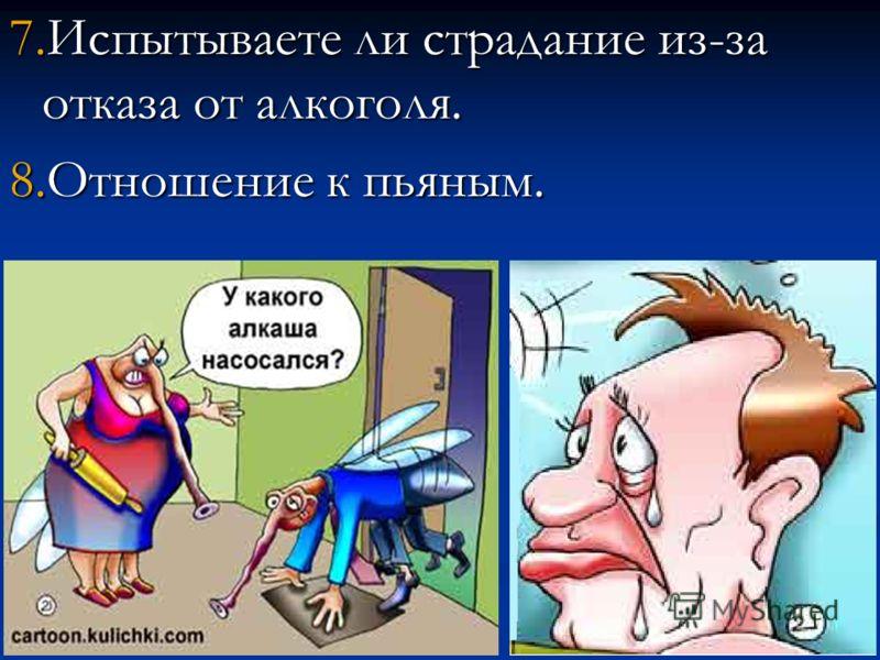 7.Испытываете ли страдание из-за отказа от алкоголя. 8.Отношение к пьяным.