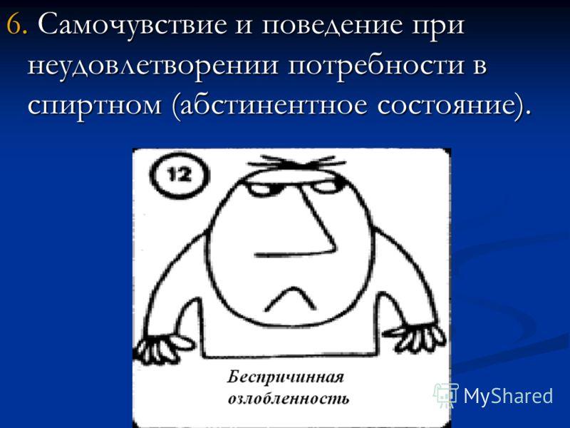6. Самочувствие и поведение при неудовлетворении потребности в спиртном (абстинентное состояние).