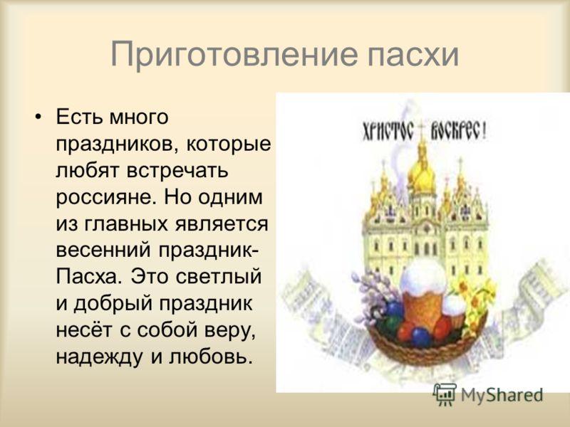 Приготовление пасхи Есть много праздников, которые любят встречать россияне. Но одним из главных является весенний праздник- Пасха. Это светлый и добрый праздник несёт с собой веру, надежду и любовь.