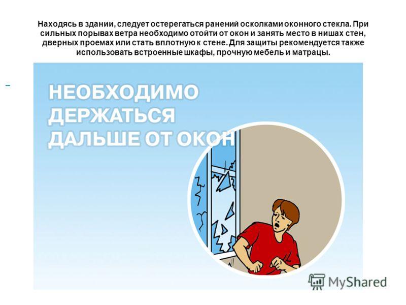 Находясь в здании, следует остерегаться ранений осколками оконного стекла. При сильных порывах ветра необходимо отойти от окон и занять место в нишах стен, дверных проемах или стать вплотную к стене. Для защиты рекомендуется также использовать встрое