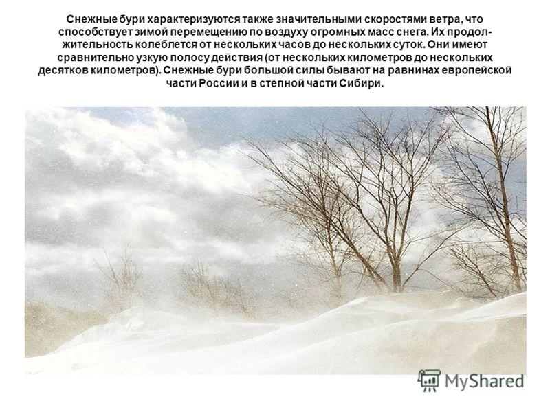 Снежные бури характеризуются также значительными скоростями ветра, что способствует зимой перемещению по воздуху огромных масс снега. Их продол жительность колеблется от нескольких часов до нескольких суток. Они имеют сравнительно узкую полосу де