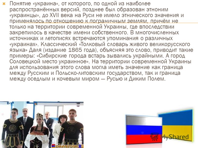 Понятие «украина», от которого, по одной из наиболее распространённых версий, позднее был образован этноним «украинцы», до XVII века на Руси не имело этнического значения и применялось по отношению к пограничным землям, причём не только на территории