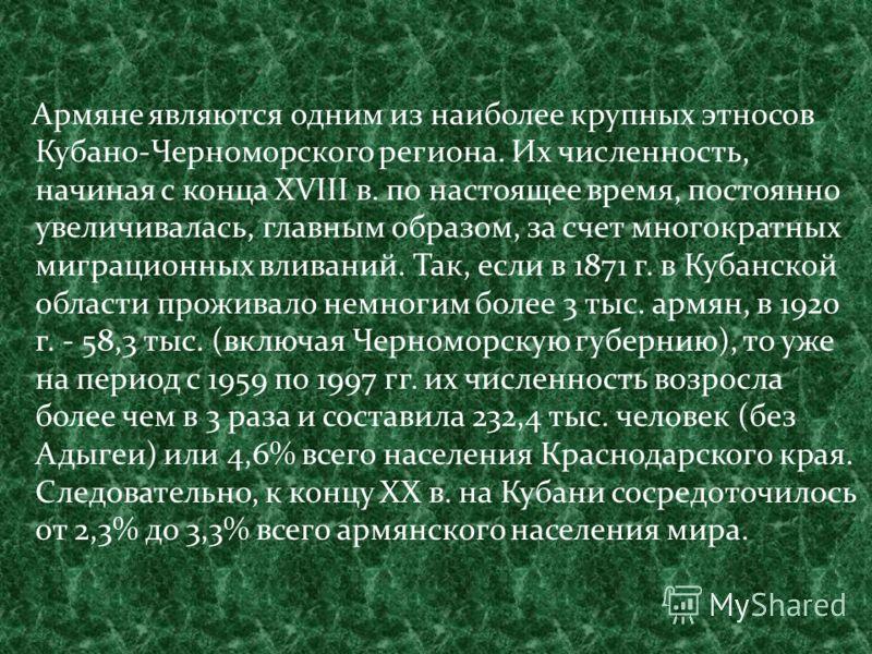 Армяне являются одним из наиболее крупных этносов Кубано-Черноморского региона. Их численность, начиная с конца XVIII в. по настоящее время, постоянно увеличивалась, главным образом, за счет многократных миграционных вливаний. Так, если в 1871 г. в К