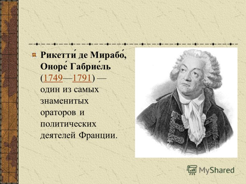 Рикетти́ де Мирабо́, Оноре́ Габрие́ль (17491791) один из самых знаменитых ораторов и политических деятелей Франции.17491791