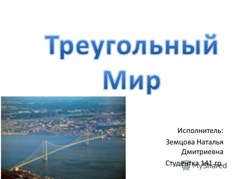 Исполнитель: Земцова Наталья Дмитриевна Студентка 141 гр.