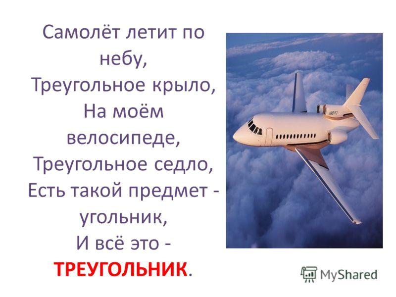 Самолёт летит по небу, Треугольное крыло, На моём велосипеде, Треугольное седло, Есть такой предмет - угольник, И всё это - ТРЕУГОЛЬНИК.