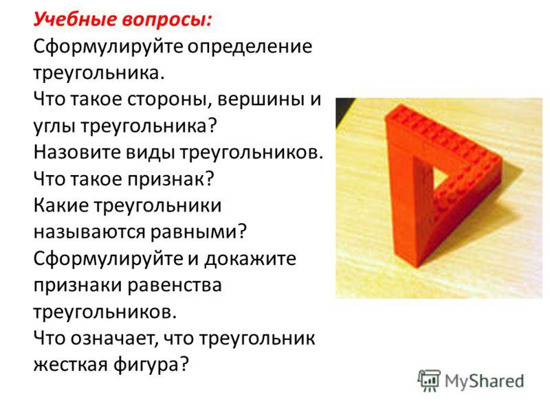 Учебные вопросы: Сформулируйте определение треугольника. Что такое стороны, вершины и углы треугольника? Назовите виды треугольников. Что такое признак? Какие треугольники называются равными? Сформулируйте и докажите признаки равенства треугольников.