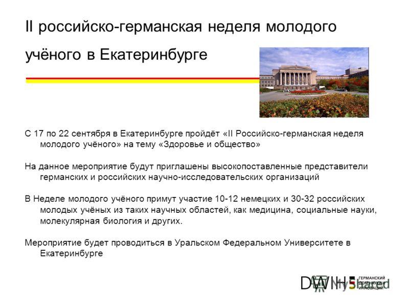 II российско-германская неделя молодого учёного в Екатеринбурге С 17 по 22 сентября в Екатеринбурге пройдёт «II Российско-германская неделя молодого учёного» на тему «Здоровье и общество» На данное мероприятие будут приглашены высокопоставленные пред