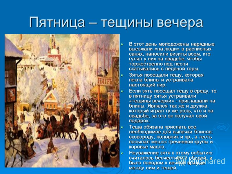 Пятница – тещины вечера В этот день молодожены нарядные выезжали «на люди» в расписных санях, наносили визиты всем, кто гулял у них на свадьбе, чтобы торжественно под песни скатывались с ледяной горы. В этот день молодожены нарядные выезжали «на люди