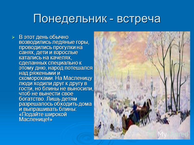 Понедельник - встреча В этот день обычно возводились ледяные горы, проводились прогулки на санях, дети и взрослые катались на качелях, сделанных специально к этому дню, народ потешался над ряжеными и скоморохами. На Масленицу люди ходили друг к другу