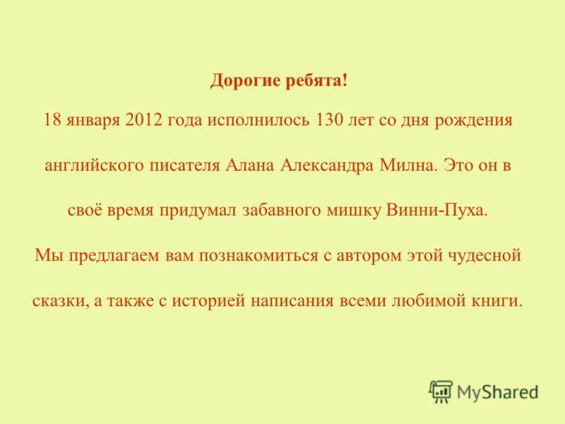 Дорогие ребята! 18 января 2012 года исполнилось 130 лет со дня рождения английского писателя Алана Александра Милна. Это он в своё время придумал забавного мишку Винни-Пуха. Мы предлагаем вам познакомиться с автором этой чудесной сказки, а также с ис