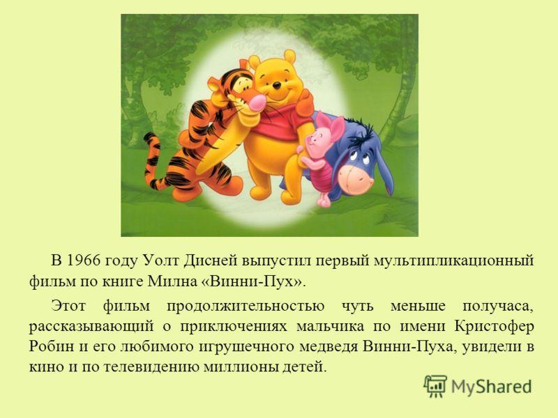 В 1966 году Уолт Дисней выпустил первый мультипликационный фильм по книге Милна «Винни-Пух». Этот фильм продолжительностью чуть меньше получаса, рассказывающий о приключениях мальчика по имени Кристофер Робин и его любимого игрушечного медведя Винни-