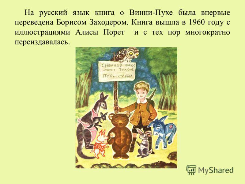 На русский язык книга о Винни-Пухе была впервые переведена Борисом Заходером. Книга вышла в 1960 году с иллюстрациями Алисы Порет и с тех пор многократно переиздавалась.
