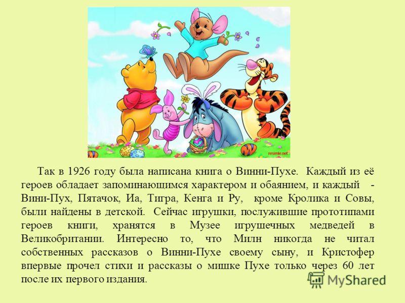 Так в 1926 году была написана книга о Винни-Пухе. Каждый из её героев обладает запоминающимся характером и обаянием, и каждый - Вини-Пух, Пятачок, Иа, Тигра, Кенга и Ру, кроме Кролика и Совы, были найдены в детской. Сейчас игрушки, послужившие протот