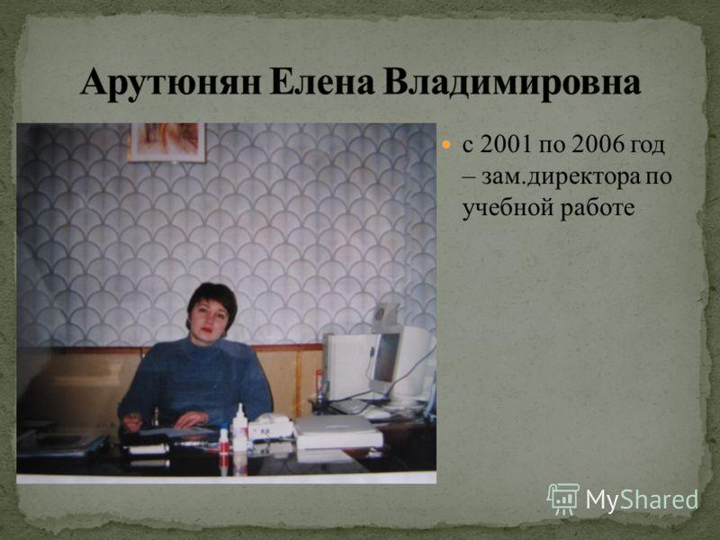 с 2001 по 2006 год – зам.директора по учебной работе