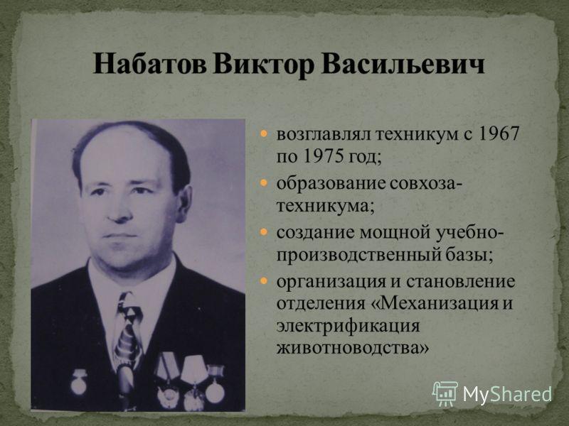возглавлял техникум с 1967 по 1975 год; образование совхоза- техникума; создание мощной учебно- производственный базы; организация и становление отделения «Механизация и электрификация животноводства»