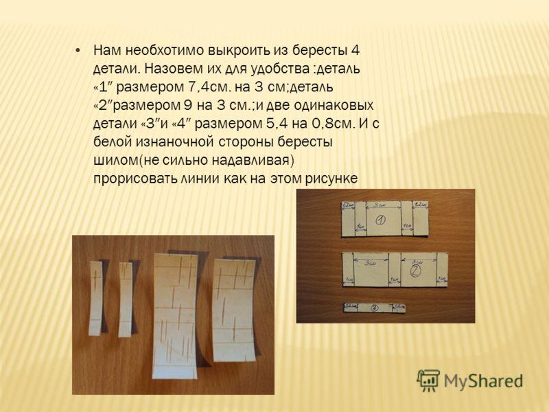 Нам необхотимо выкроить из бересты 4 детали. Назовем их для удобства :деталь «1 размером 7,4см. на 3 см;деталь «2размером 9 на 3 см.;и две одинаковых детали «3и «4 размером 5,4 на 0,8см. И с белой изнаночной стороны бересты шилом(не сильно надавливая