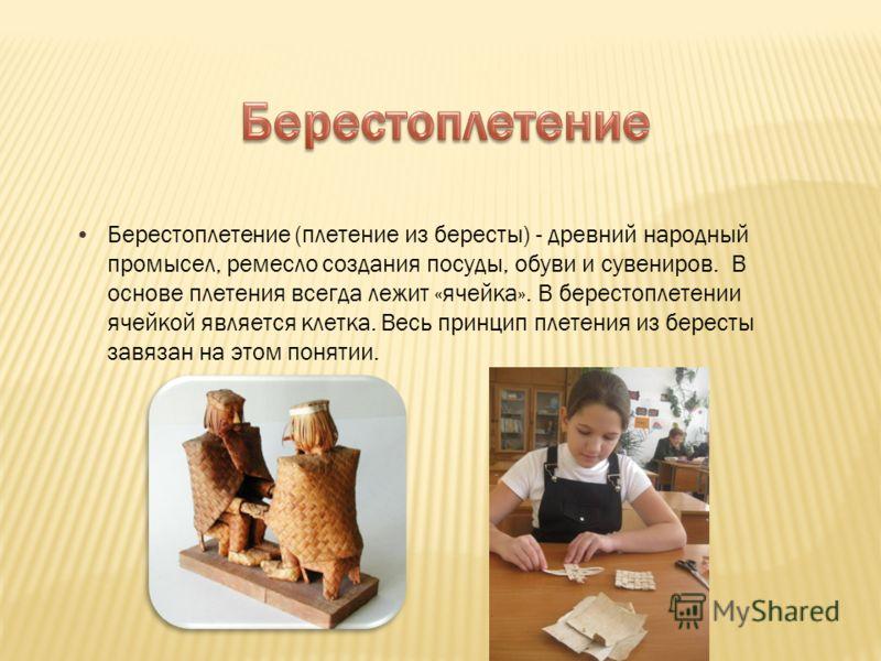 Берестоплетение (плетение из бересты) - древний народный промысел, ремесло создания посуды, обуви и сувениров. В основе плетения всегда лежит «ячейка». В берестоплетении ячейкой является клетка. Весь принцип плетения из бересты завязан на этом поняти