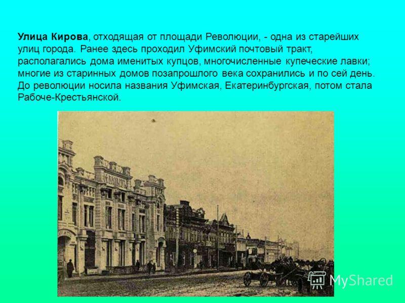 Улица Кирова, отходящая от площади Революции, - одна из старейших улиц города. Ранее здесь проходил Уфимский почтовый тракт, располагались дома именитых купцов, многочисленные купеческие лавки; многие из старинных домов позапрошлого века сохранились