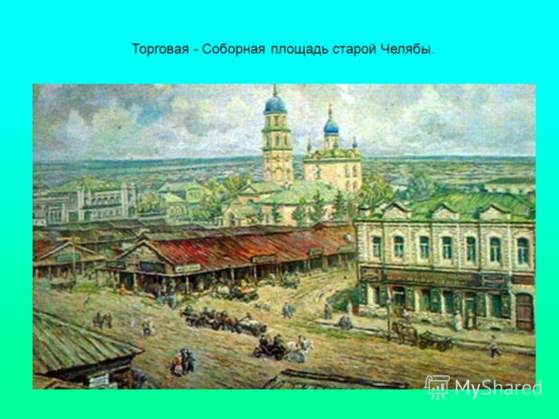 Торговая - Соборная площадь старой Челябы.
