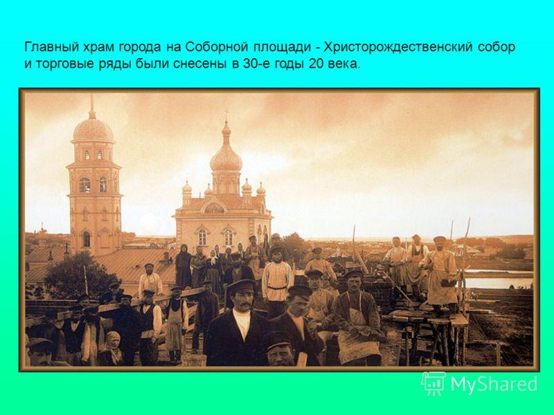 Главный храм города на Соборной площади - Христорождественский собор и торговые ряды были снесены в 30-е годы 20 века.