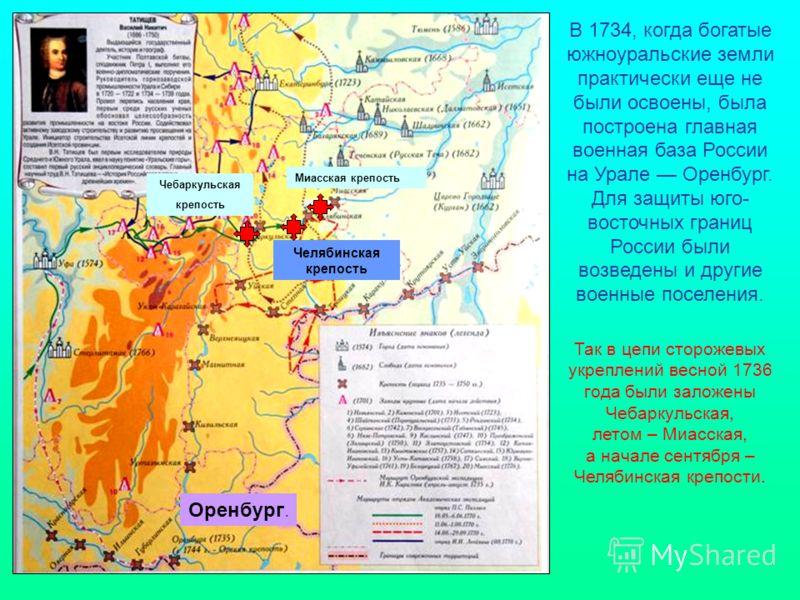 Челябинская крепость В 1734, когда богатые южноуральские земли практически еще не были освоены, была построена главная военная база России на Урале Оренбург. Для защиты юго- восточных границ России были возведены и другие военные поселения. Миасская
