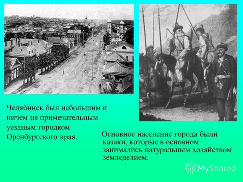 Основное население города были казаки, которые в основном занимались натуральным хозяйством земледелием. Челябинск был небольшим и ничем не примечательным уездным городком Оренбургского края.