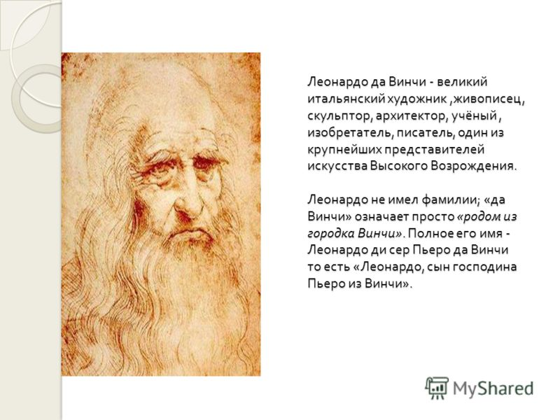 Леонардо да Винчи - великий итальянский художник, живописец, скульптор, архитектор, учёный, изобретатель, писатель, один из крупнейших представителей искусства Высокого Возрождения. Леонардо не имел фамилии ; « да Винчи » означает просто « родом из г