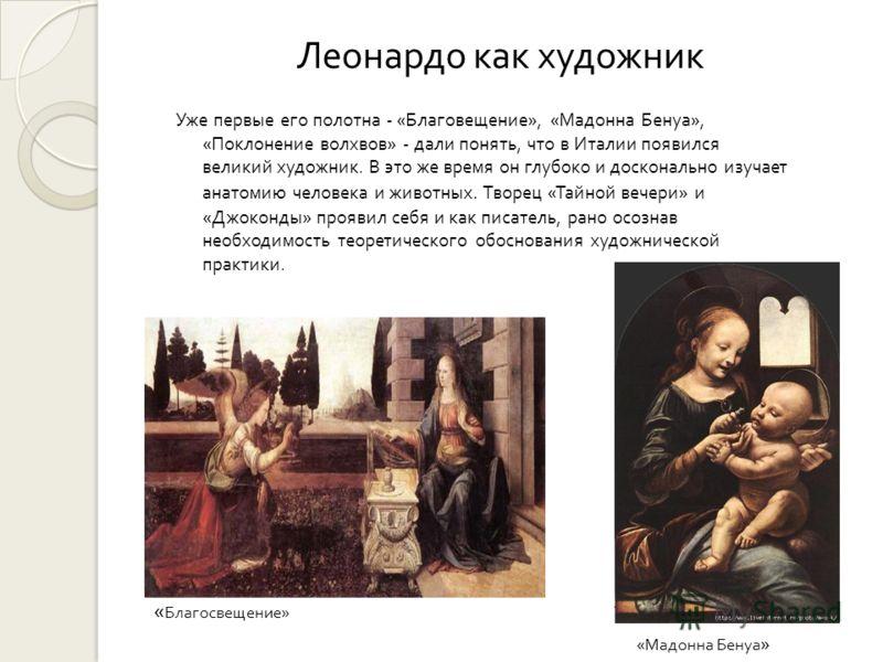 Леонардо как художник Уже первые его полотна - « Благовещение », « Мадонна Бенуа », « Поклонение волхвов » - дали понять, что в Италии появился великий художник. В это же время он глубоко и досконально изучает анатомию человека и животных. Творец « Т