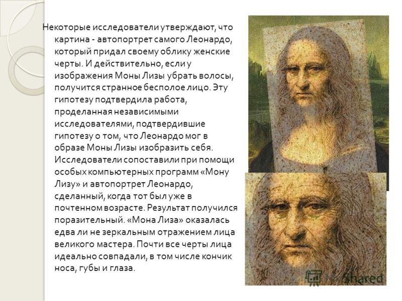 Некоторые исследователи утверждают, что картина - автопортрет самого Леонардо, который придал своему облику женские черты. И действительно, если у изображения Моны Лизы убрать волосы, получится странное бесполое лицо. Эту гипотезу подтвердила работа,
