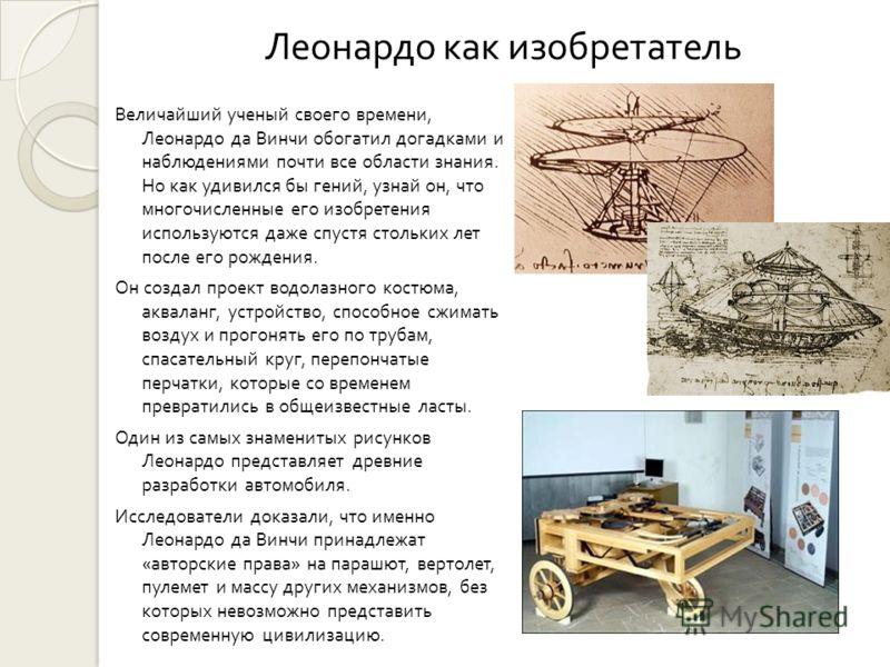 Леонардо как изобретатель Величайший ученый своего времени, Леонардо да Винчи обогатил догадками и наблюдениями почти все области знания. Но как удивился бы гений, узнай он, что многочисленные его изобретения используются даже спустя стольких лет пос