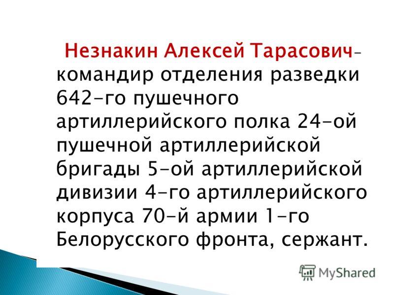 Незнакин Алексей Тарасович - командир отделения разведки 642-го пушечного артиллерийского полка 24-ой пушечной артиллерийской бригады 5-ой артиллерийской дивизии 4-го артиллерийского корпуса 70-й армии 1-го Белорусского фронта, сержант.