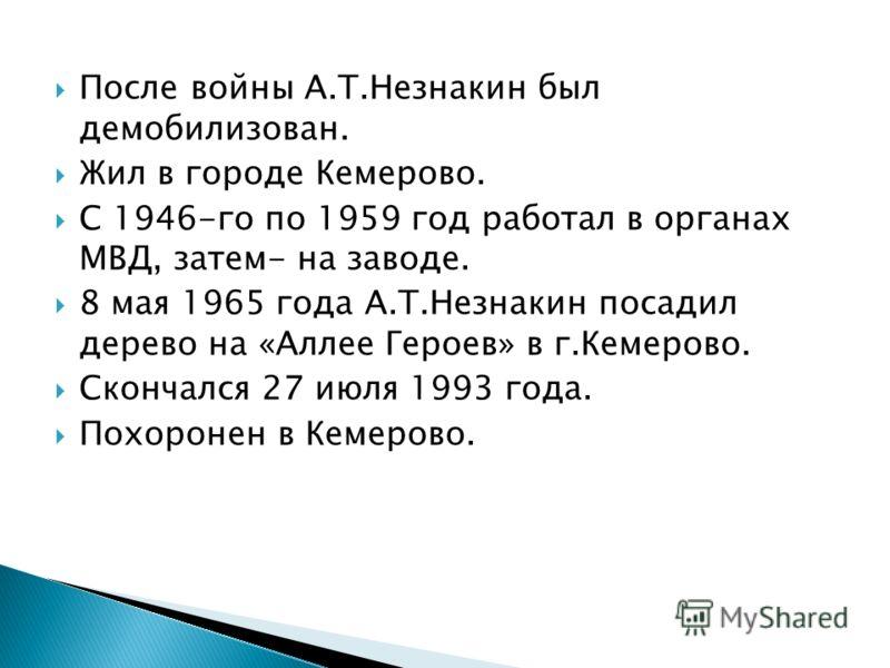 После войны А.Т.Незнакин был демобилизован. Жил в городе Кемерово. С 1946-го по 1959 год работал в органах МВД, затем- на заводе. 8 мая 1965 года А.Т.Незнакин посадил дерево на «Аллее Героев» в г.Кемерово. Скончался 27 июля 1993 года. Похоронен в Кем