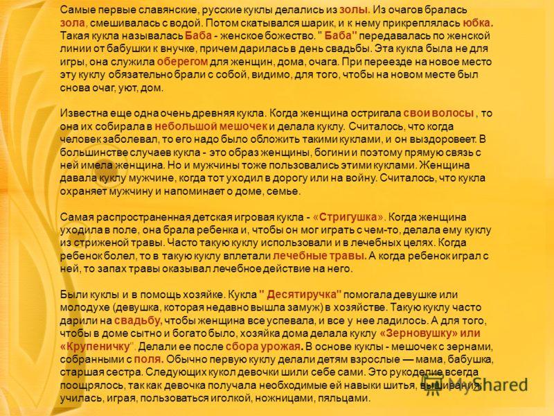 Самые первые славянские, русские куклы делались из золы. Из очагов бралась зола, смешивалась с водой. Потом скатывался шарик, и к нему прикреплялась юбка. Такая кукла называлась Баба - женское божество.