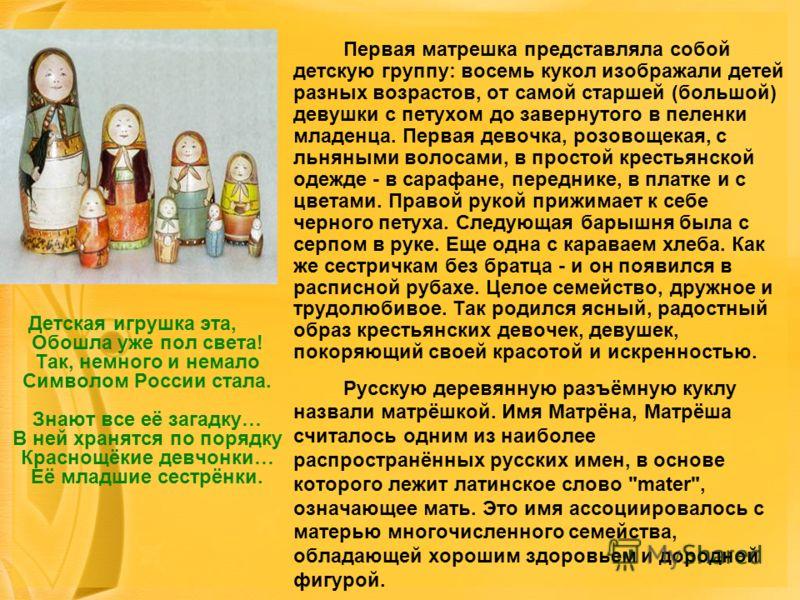 Детская игрушка эта, Обошла уже пол света! Так, немного и немало Символом России стала. Знают все её загадку… В ней хранятся по порядку Краснощёкие девчонки… Её младшие сестрёнки. Первая матрешка представляла собой детскую группу: восемь кукол изобра