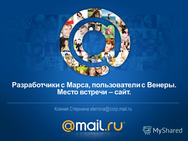 Ксения Стернина sternina@corp.mail.ru Разработчики с Марса, пользователи с Венеры. Место встречи – сайт.