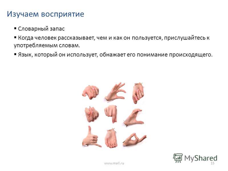 Изучаем восприятие Словарный запас Когда человек рассказывает, чем и как он пользуется, прислушайтесь к употребляемым словам. Язык, который он использует, обнажает его понимание происходящего. www.mail.ru15