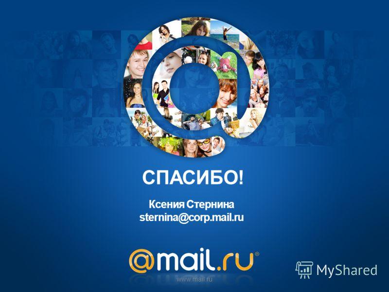 Ксения Стернина sternina@corp.mail.ru www.mail.ru СПАСИБО!