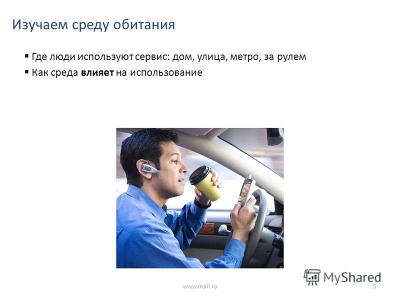 Изучаем среду обитания Где люди используют сервис: дом, улица, метро, за рулем Как среда влияет на использование www.mail.ru5