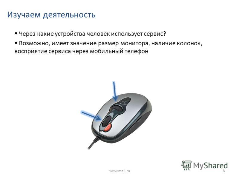 Изучаем деятельность Через какие устройства человек использует сервис? Возможно, имеет значение размер монитора, наличие колонок, восприятие сервиса через мобильный телефон www.mail.ru8