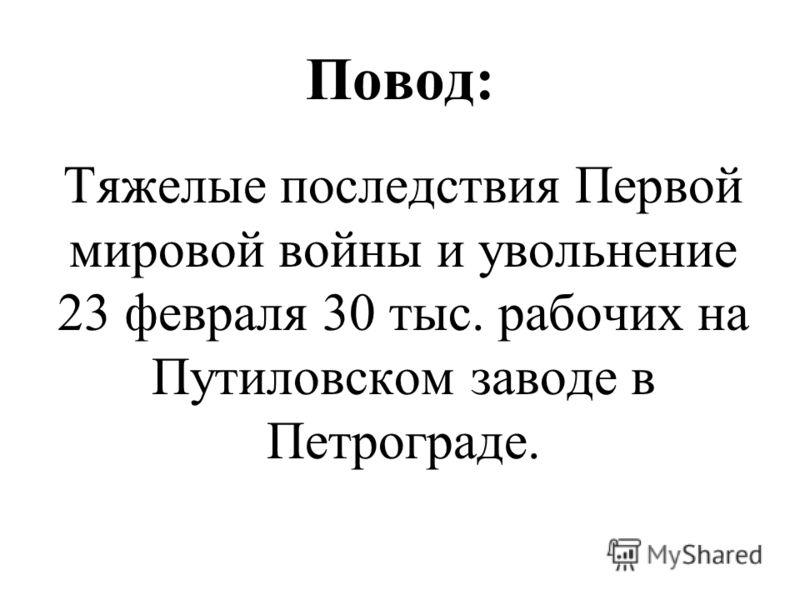 Повод: Тяжелые последствия Первой мировой войны и увольнение 23 февраля 30 тыс. рабочих на Путиловском заводе в Петрограде.