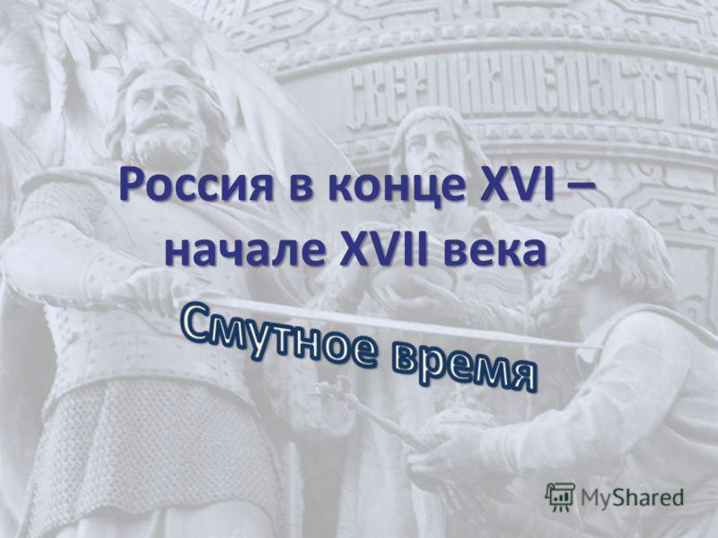 Россия в конце XVI – начале XVII века
